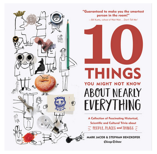 10 Things You Might Not Know About Nearly Everything, Second Edition A Collection of Fascinating Historical, Scientific and Cultural Trivia about People, Places and Things
