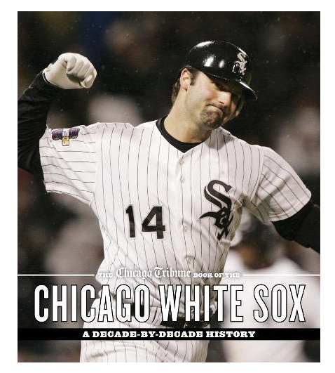The Chicago Tribune Book of the Chicago White Sox: A Decade-by-Decade History Hardcover Book