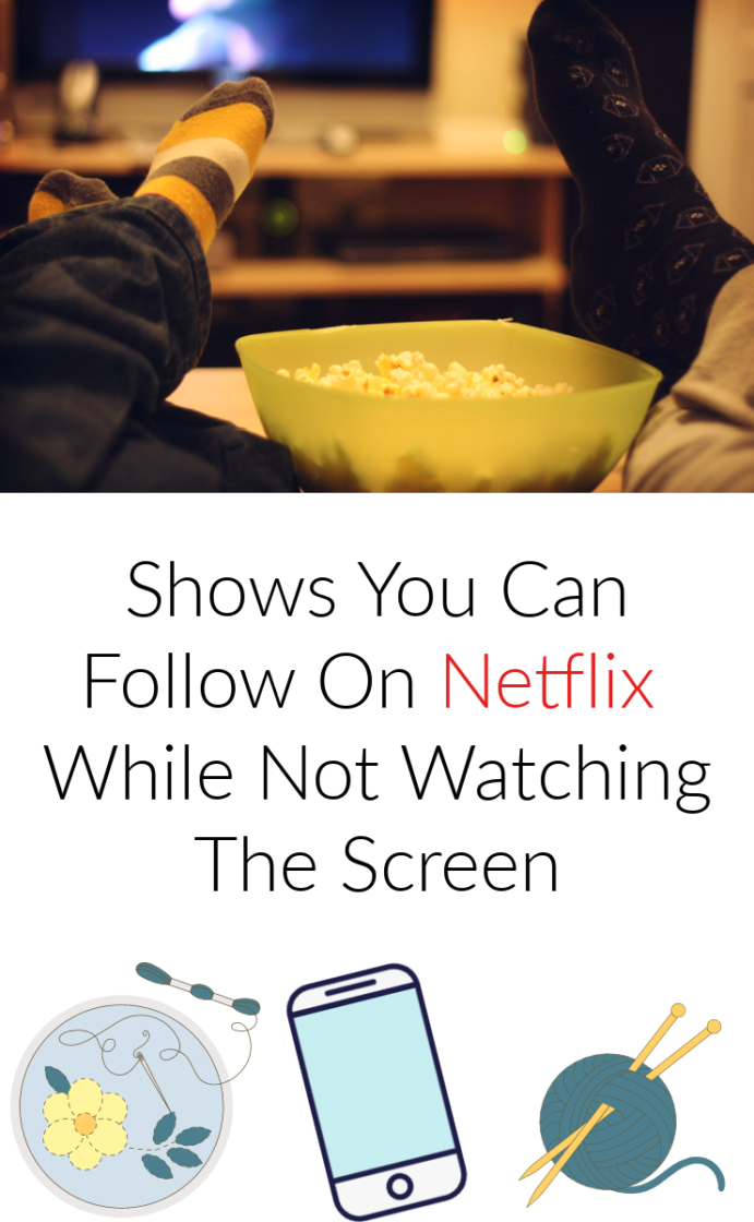 """Shows you can follow on netflix while not watching the TV screen. These are movies or tv shows that you can keep up with while playing on your phone, doing crafts or working. """"background noise"""" shows that you won't be confused by only half-watching."""